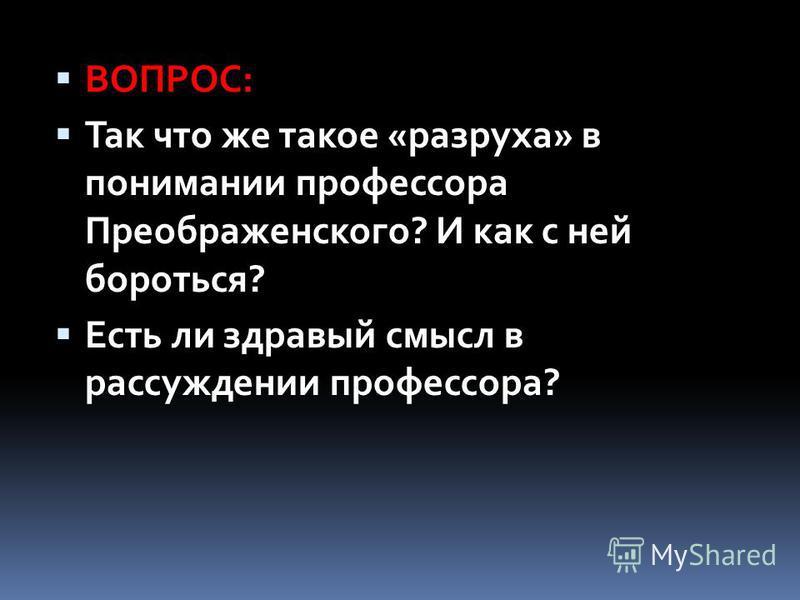 ВОПРОС: Так что же такое «разруха» в понимании профессора Преображенского? И как с ней бороться? Есть ли здравый смысл в рассуждении профессора?