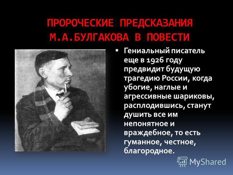 ПРОРОЧЕСКИЕ ПРЕДСКАЗАНИЯ М.А.БУЛГАКОВА В ПОВЕСТИ Гениальный писатель еще в 1926 году предвидит будущую трагедию России, когда убогие, наглые и агрессивные шариковы, расплодившись, станут душить все им непонятное и враждебное, то есть гуманное, честно