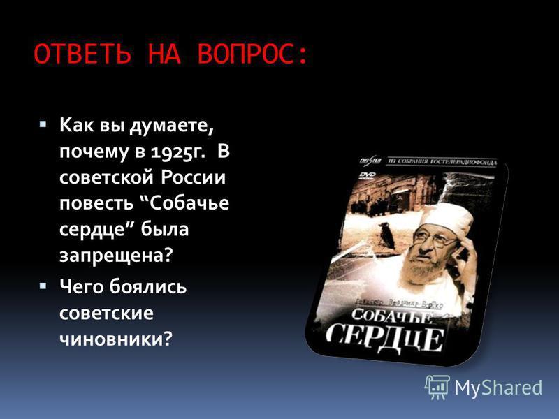 ОТВЕТЬ НА ВОПРОС: Как вы думаете, почему в 1925 г. В советской России повесть Собачье сердце была запрещена? Чего боялись советские чиновники?
