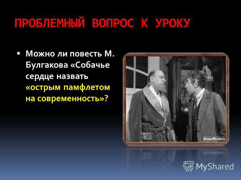ПРОБЛЕМНЫЙ ВОПРОС К УРОКУ Можно ли повесть М. Булгакова «Собачье сердце назвать «острым памфлетом на современность»?
