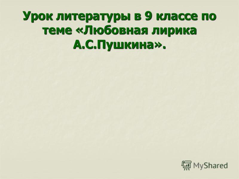 Урок литературы в 9 классе по теме «Любовная лирика А.С.Пушкина».