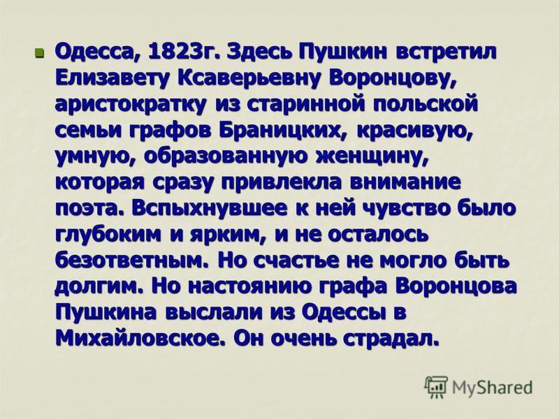Одесса, 1823 г. Здесь Пушкин встретил Елизавету Ксаверьевну Воронцову, аристократку из старинной польской семьи графов Браницких, красивую, умную, образованную женщину, которая сразу привлекла внимание поэта. Вспыхнувшее к ней чувство было глубоким и