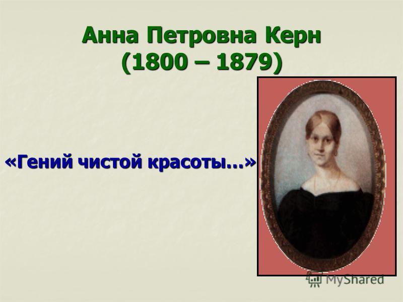 Анна Петровна Керн (1800 – 1879) «Гений чистой красоты…»
