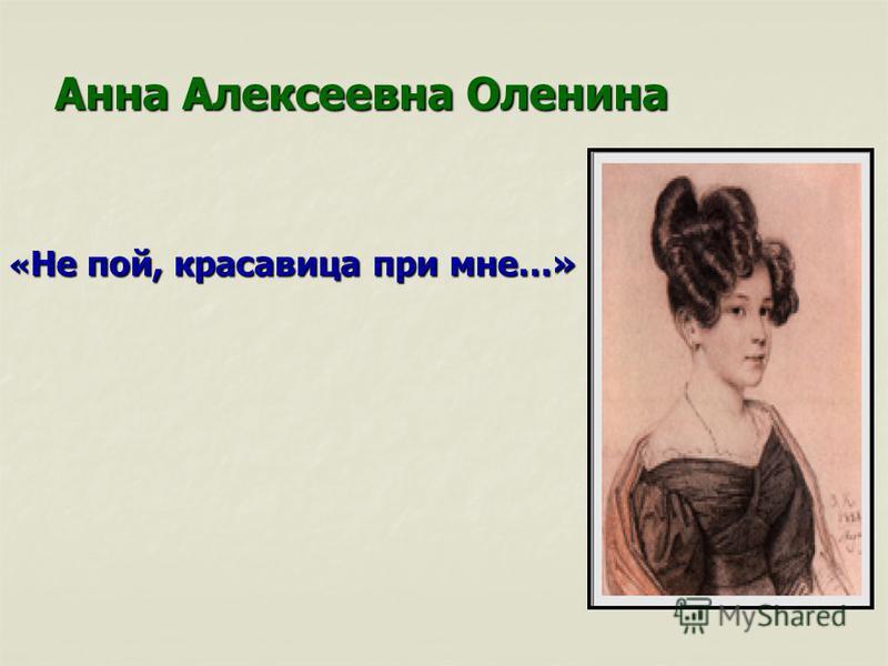 Анна Алексеевна Оленина « Не пой, красавица при мне…»