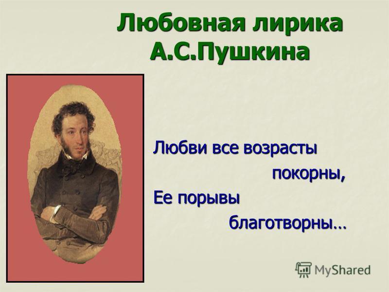 Любовная лирика А.С.Пушкина Любви все возрасты Любви все возрасты покорны, покорны, Ее порывы Ее порывы благотворны… благотворны…
