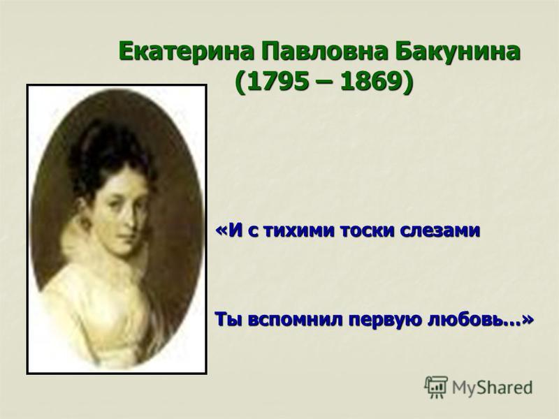 Екатерина Павловна Бакунина (1795 – 1869) (1795 – 1869) «И с тихими тоски слезами Ты вспомнил первую любовь…»