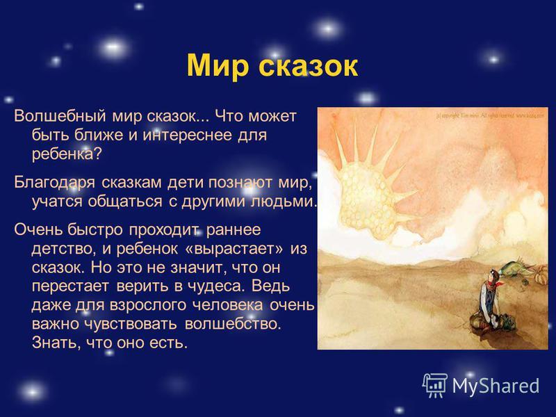 Мир сказок Волшебный мир сказок... Что может быть ближе и интереснее для ребенка? Благодаря сказкам дети познают мир, учатся общаться с другими людьми. Очень быстро проходит раннее детство, и ребенок «вырастает» из сказок. Но это не значит, что он пе