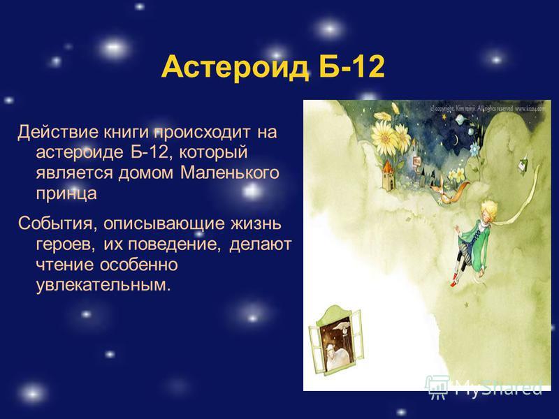 Астероид Б-12 Действие книги происходит на астероиде Б-12, который является домом Маленького принца События, описывающие жизнь героев, их поведение, делают чтение особенно увлекательным.