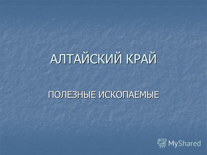 АЛТАЙСКИЙ КРАЙ ПОЛЕЗНЫЕ ИСКОПАЕМЫЕ