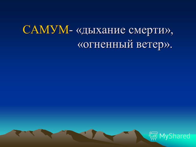 САМУМ- «дыхание смерти», «огненный ветер».
