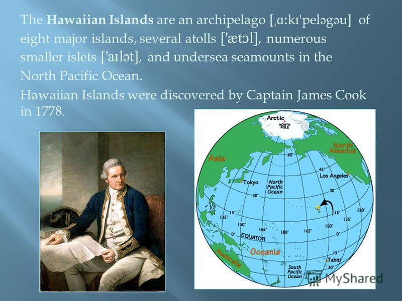 The Hawaiian Islands are an archipelago [ ˌɑː k ɪ 'pel ə g ə u] of eight major islands, several atolls ['æt ɔ l], numerous smaller islets ['a ɪ lət], and undersea seamounts in the North Pacific Ocean. Hawaiian Islands were discovered by Captain James