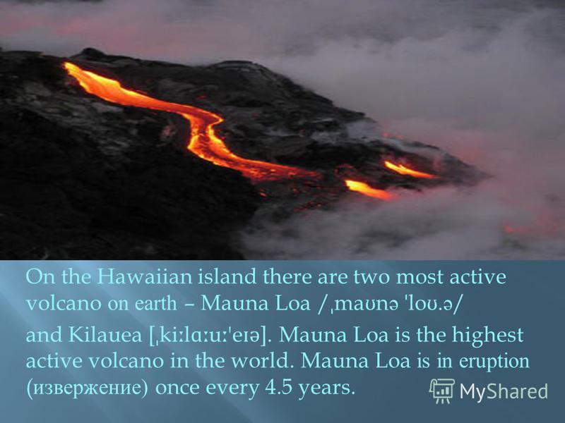 On the Hawaiian island there are two most active volcano on earth – Mauna Loa / ˌ ma ʊ n ə ˈ lo ʊ. ə / and Kilauea [ ˌ ki ː l ɑː u ː 'e ɪ ə ]. Mauna Loa is the highest active volcano in the world. Mauna Loa is in eruption ( извержение ) once every 4.