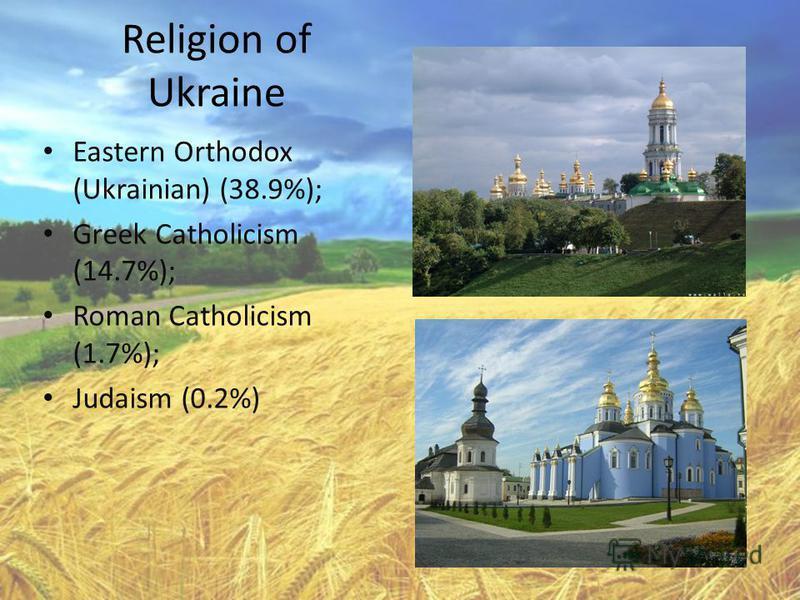 Religion of Ukraine Eastern Orthodox (Ukrainian) (38.9%); Greek Catholicism (14.7%); Roman Catholicism (1.7%); Judaism (0.2%)