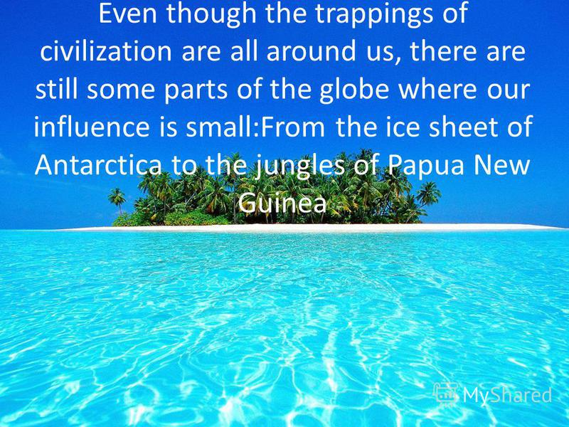 Even though the trappings of civilization are all around us, there are still some parts of the globe where our influence is small:From the ice sheet of Antarctica to the jungles of Papua New Guinea