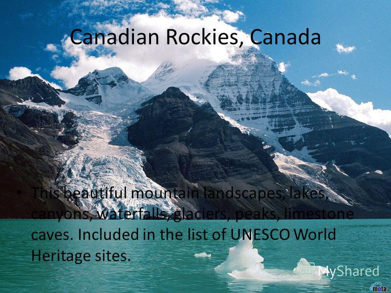 Canadian Rockies, Canada This beautiful mountain landscapes, lakes, canyons, waterfalls, glaciers, peaks, limestone caves. Included in the list of UNESCO World Heritage sites.