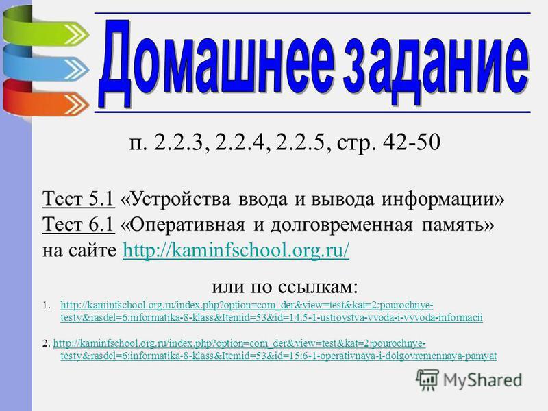 п. 2.2.3, 2.2.4, 2.2.5, стр. 42-50 Тест 5.1 «Устройства ввода и вывода информации» Тест 6.1 «Оперативная и долговременная память» на сайте http://kaminfschool.org.ru/http://kaminfschool.org.ru/ или по ссылкам: 1.http://kaminfschool.org.ru/index.php?o