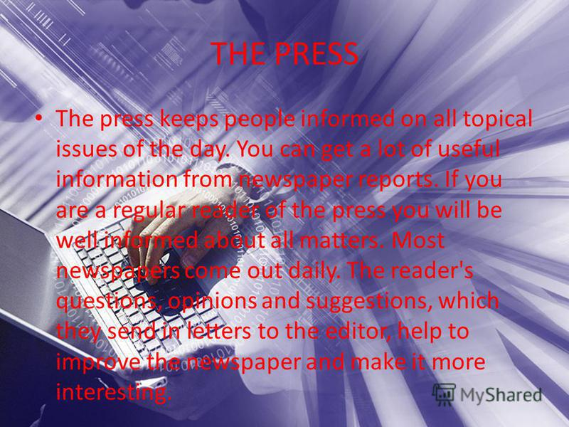 THE PRESS The press keeps people informed on all topical issues of the day. You can get a lot of useful information from newspaper reports. If you are a regular reader of the press you will be well informed about all matters. Most newspapers come out
