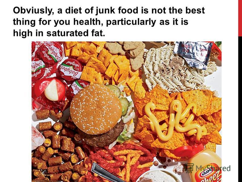 Obviusly, a diet of junk food is not the best thing for you health, particularly as it is high in saturated fat.