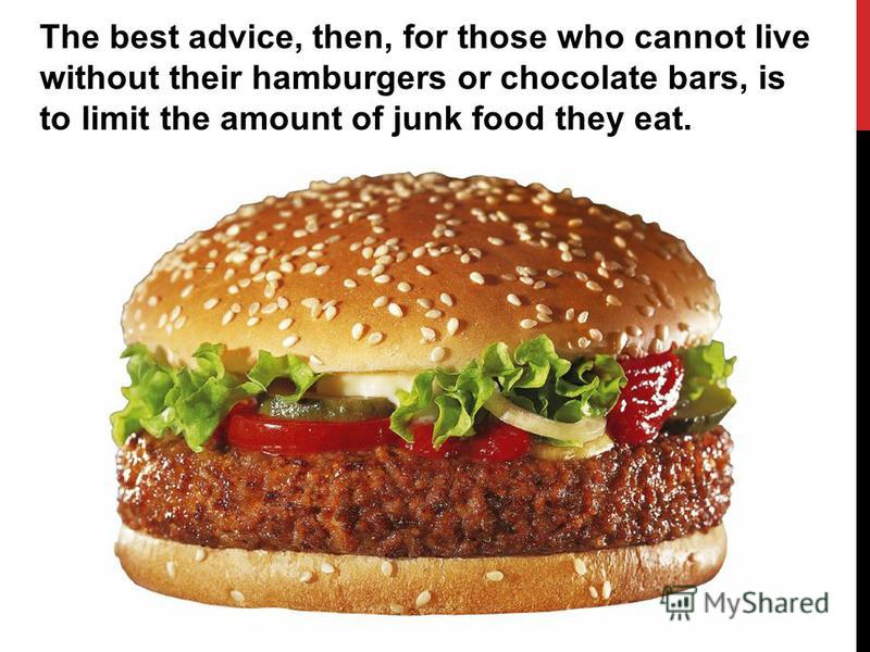 The best advice, then, for those who cannot live without their hamburgers or chocolate bars, is to limit the amount of junk food they eat.