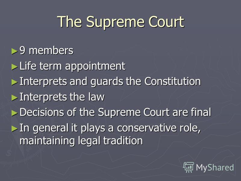 The Supreme Court 9 members 9 members Life term appointment Life term appointment Interprets and guards the Constitution Interprets and guards the Constitution Interprets the law Interprets the law Decisions of the Supreme Court are final Decisions o
