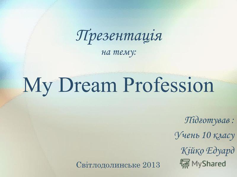 Презентація на тему: My Dream Profession Підготував : Учень 10 класу Кійко Едуард Світлодолинське 2013