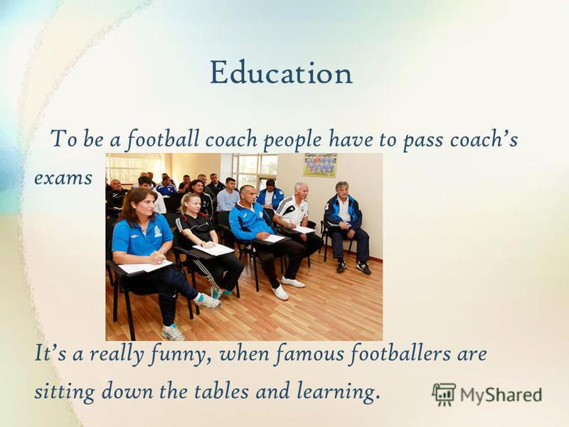 Education To be a football coach people have to pass coachs exams Its a really funny, when famous footballers are sitting down the tables and learning.