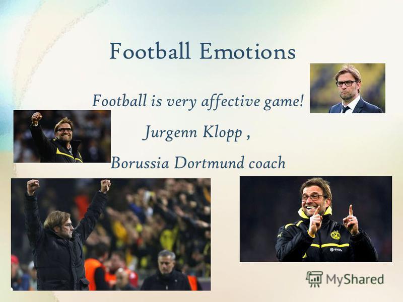 Football Emotions Football is very affective game! Jurgenn Klopp, Borussia Dortmund coach