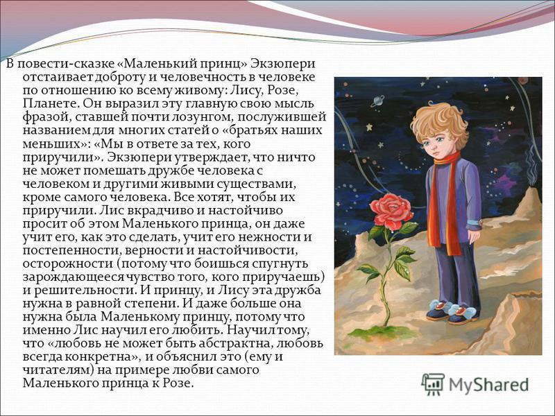 В повести-сказке «Маленький принц» Экзюпери отстаивает доброту и человечность в человеке по отношению ко всему живому: Лису, Розе, Планете. Он выразил эту главную свою мысль фразой, ставшей почти лозунгом, послужившей названием для многих статей о «б