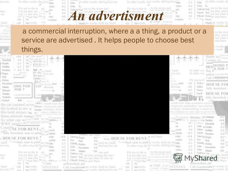 An advertisment a commercial interruption, where a a thing, a product or a service are advertised. It helps people to choose best things.