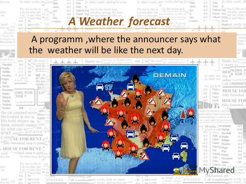 A programm,where the announcer says what the weather will be like the next day. A Weather forecast