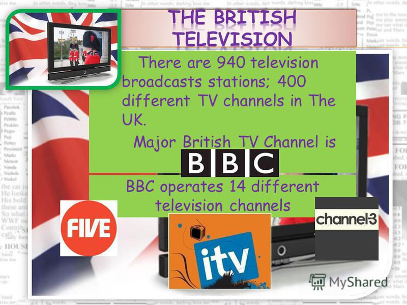 Major British TV Channel is BBC. There are 940 television broadcasts stations; 400 different TV channels in The UK. BBC operates 14 different television channels