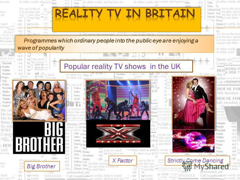 Programmes which ordinary people into the public eye are enjoying a wave of popularity Popular reality TV shows in the UK Big Brother Strictly Come DancingX Factor