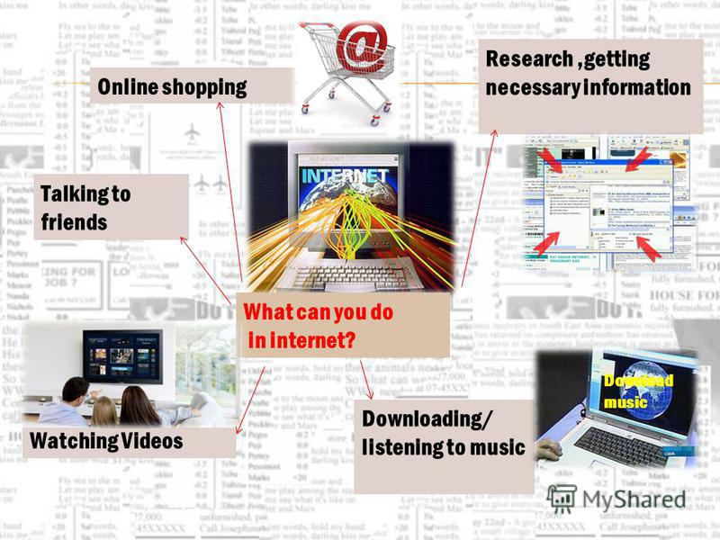 What can you do in internet? Talking to friends Online shopping Watching Videos Research,getting necessary information Downloading/ listening to music Download music