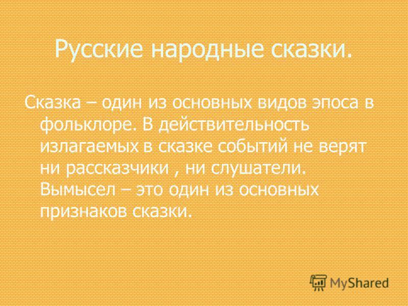 Русские народные сказки. Сказка – один из основных видов эпоса в фольклоре. В действительность излагаемых в сказке событий не верят ни рассказчики, ни слушатели. Вымысел – это один из основных признаков сказки.