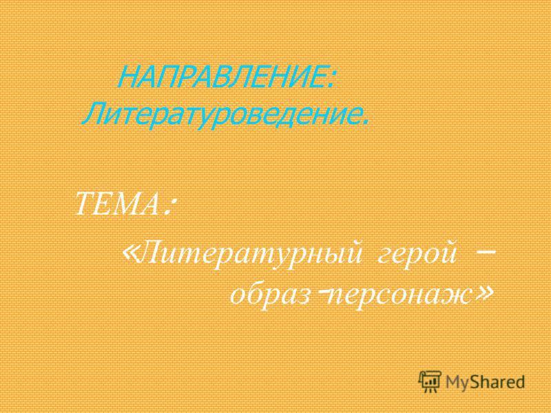 НАПРАВЛЕНИЕ: Литературоведение. ТЕМА : « Литературный герой – образ - персонаж »