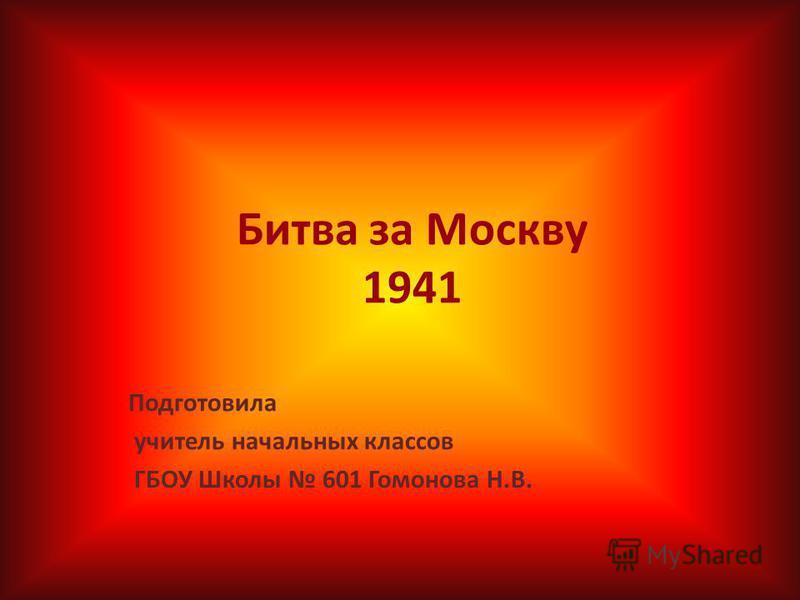 Битва за Москву 1941 Подготовила учитель начальных классов ГБОУ Школы 601 Гомонова Н.В.