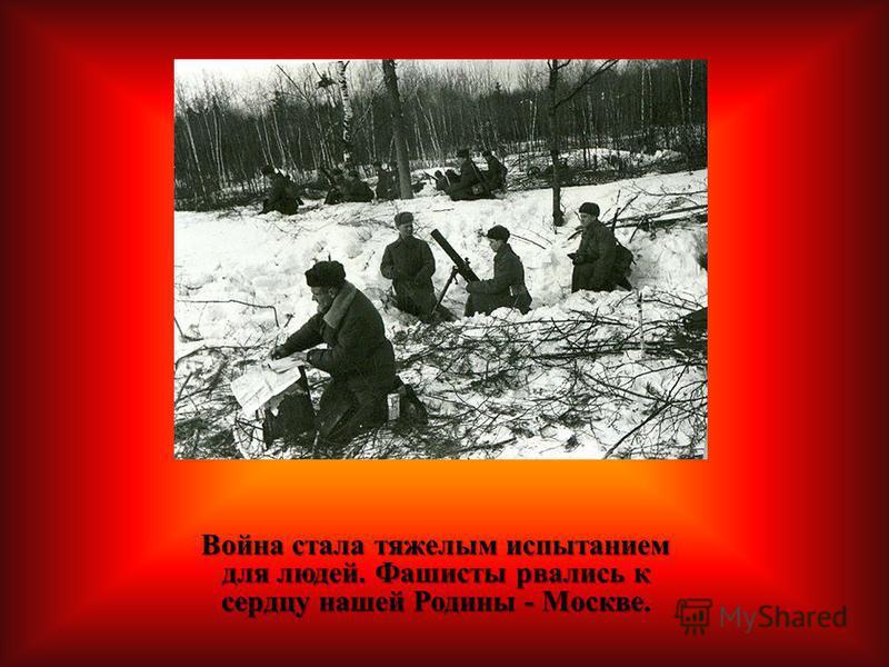 Война стала тяжелым испытанием для людей. Фашисты рвались к сердцу нашей Родины - Москве. Война стала тяжелым испытанием для людей. Фашисты рвались к сердцу нашей Родины - Москве.
