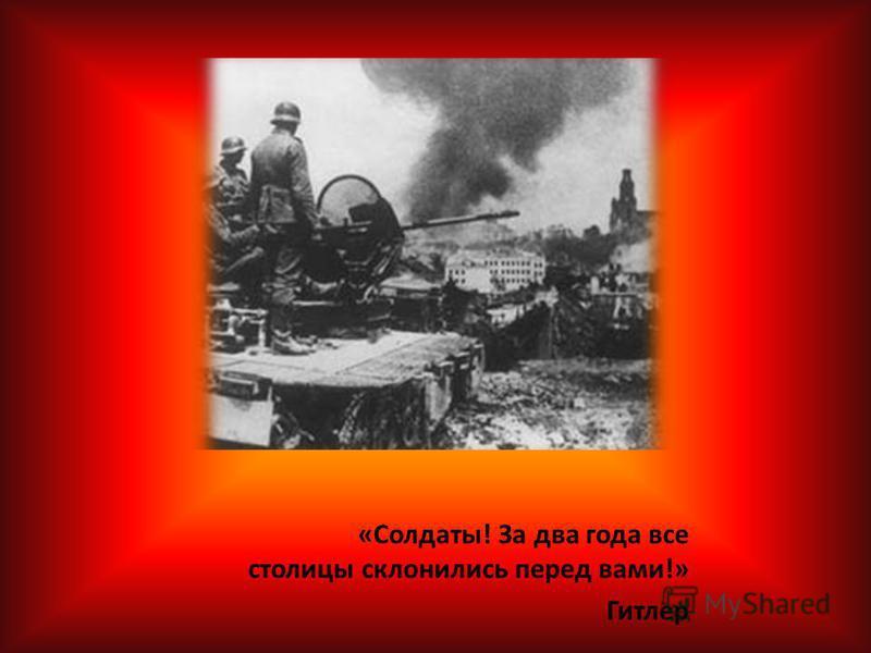 «Солдаты! За два года все столицы склонились перед вами!» Гитлер