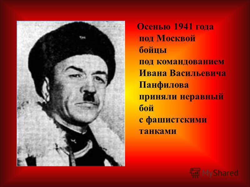 Осенью 1941 года под Москвой бойцы под командованием Ивана Васильевича Панфилова приняли неравный бой с фашистскими танками
