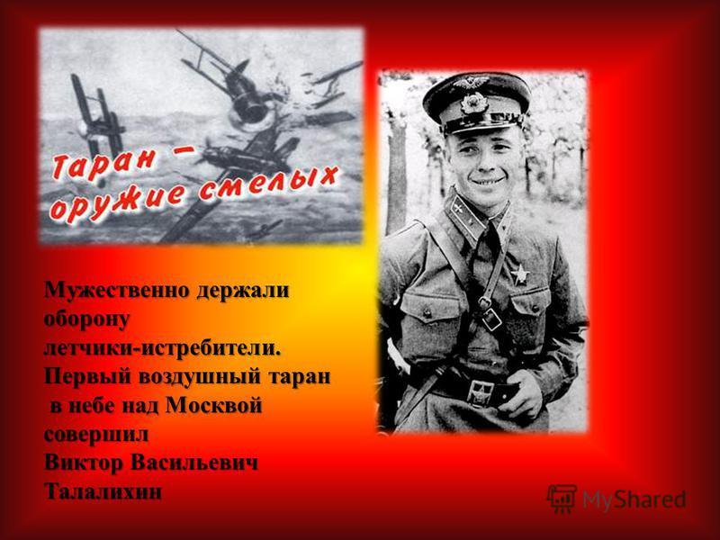 Мужественно держали оборону летчики-истребители. Первый воздушный таран в небе над Москвой совершил Виктор Васильевич Талалихин