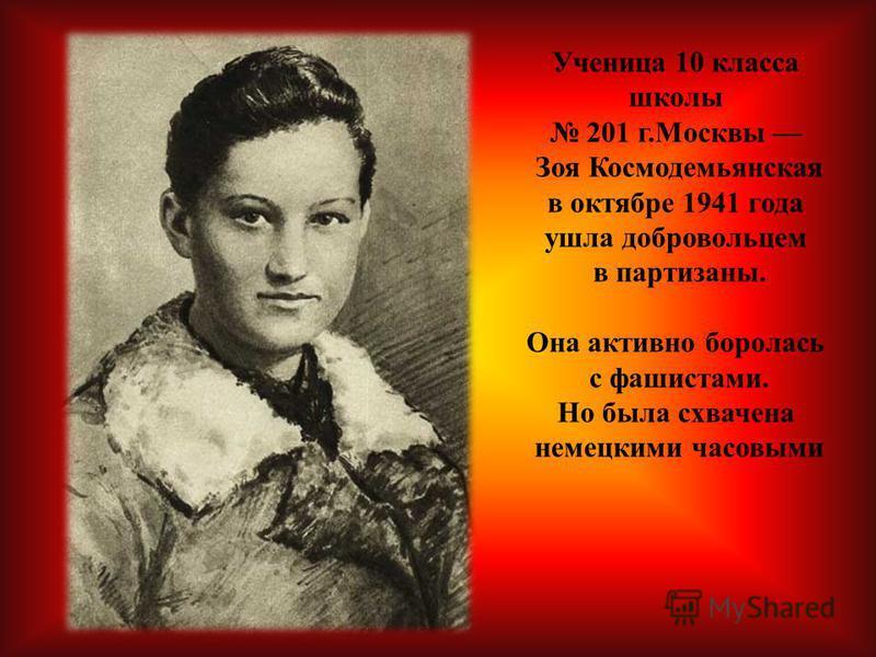 Ученица 10 класса школы 201 г.Москвы Зоя Космодемьянская в октябре 1941 года ушла добровольцем в партизаны. Она активно боролась с фашистами. Но была схвачена немецкими часовыми