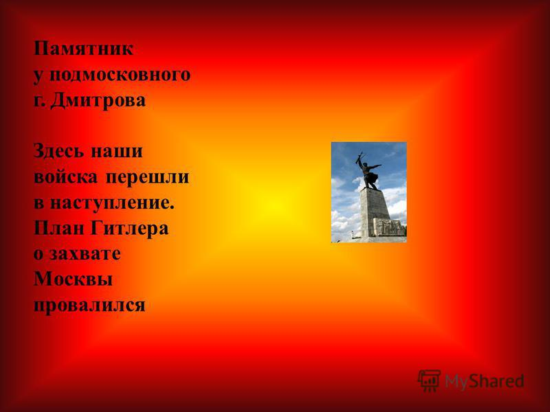 Памятник у подмосковного г. Дмитрова Здесь наши войска перешли в наступление. План Гитлера о захвате Москвы провалился