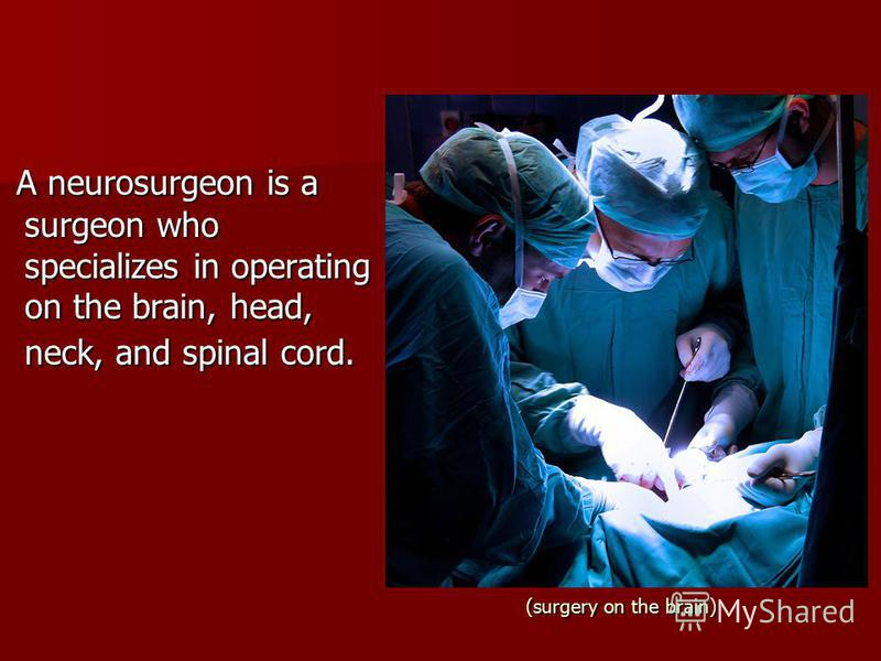(surgery on the brain) A neurosurgeon is a surgeon who specializes in operating on the brain, head, neck, and spinal cord. A neurosurgeon is a surgeon who specializes in operating on the brain, head, neck, and spinal cord.