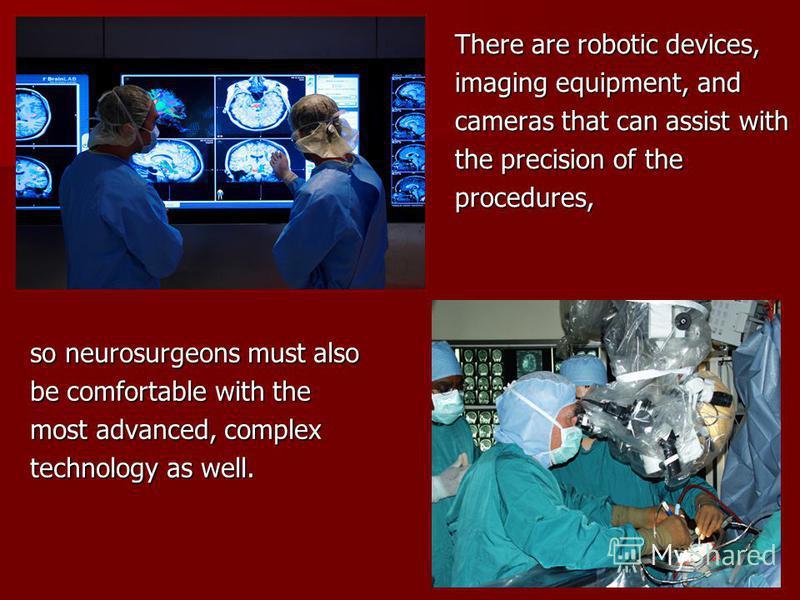 There are robotic devices, imaging equipment, and cameras that can assist with the precision of the procedures, so neurosurgeons must also be comfortable with the most advanced, complex technology as well.