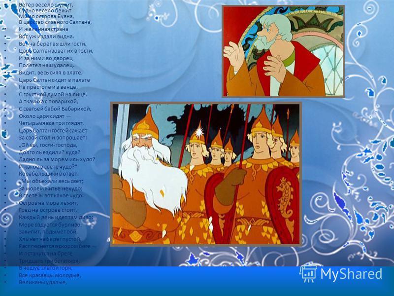 Ветер весело шумит, Судно весело бежит Мимо острова Буяна, В царство славного Салтана, И желанная страна Вот уж издали видна. Вот на берег вышли гости. Царь Салтан зовет их в гости, И за ними во дворец Полетел наш удалец. Видит, весь сияя в злате, Ца