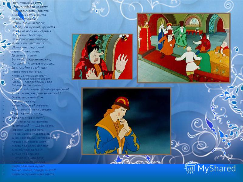 Гости умные молчат: Спорить с бабой не хотят. Чуду царь Салтан дивится А царевич хоть и злится, Но жалеет он очей Старой бабушки своей; Он над ней жужжит, кружится Прямо на нос к ней садится Нос ужалил богатырь; На носу вскочил волдырь. И опять пошла