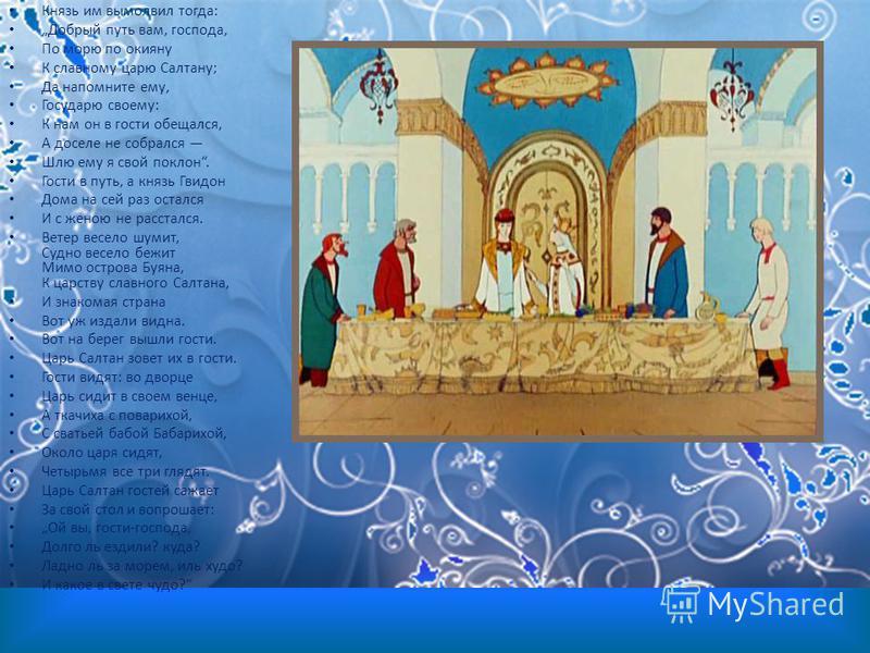 Князь им вымолвил тогда: Добрый путь вам, господа, По морю по окияну К славному царю Салтану; Да напомните ему, Государю своему: К нам он в гости обещался, А доселе не собрался Шлю ему я свой поклон. Гости в путь, а князь Гвидон Дома на сей раз остал
