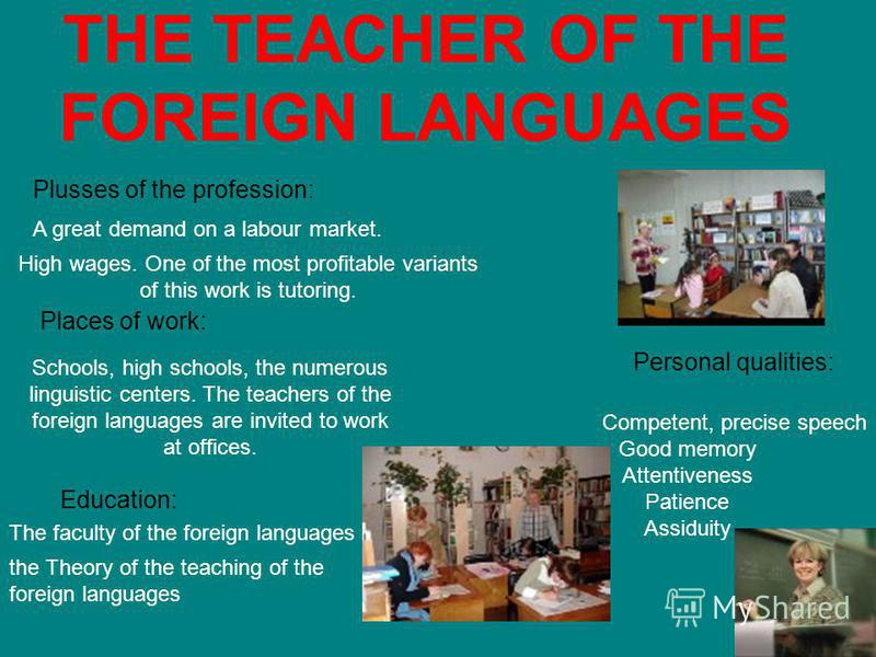 THE TEACHER OF THE FOREIGN LANGUAGES High wages. One of the most profitable variants of this work is tutoring. Plusses of the profession: A great demand on a labour market. Schools, high schools, the numerous linguistic centers. The teachers of the f