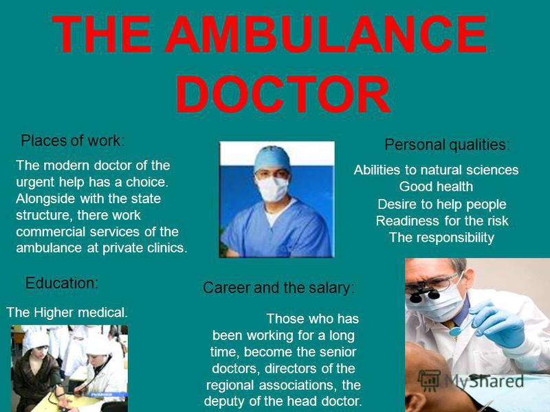 THE AMBULANCE DOCTOR Places of work: The modern doctor of the urgent help has a choice. Alongside with the state structure, there work commercial services of the ambulance at private clinics. Personal qualities: Abilities to natural sciences Good hea