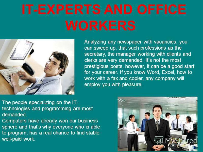 IT-EXPERTS AND OFFICE WORKERS The people specializing on the IT- technologies and programming are most demanded. Computers have already won our business sphere and that's why everyone who is able to program, has a real chance to find stable well-paid